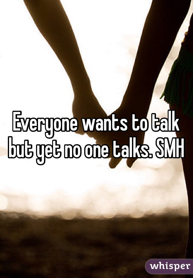 Everyone wants to talk but yet no one talks. SMH