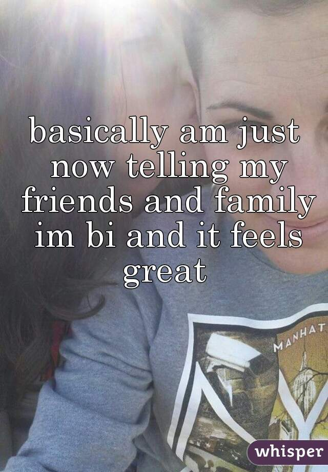 basically am just now telling my friends and family im bi and it feels great