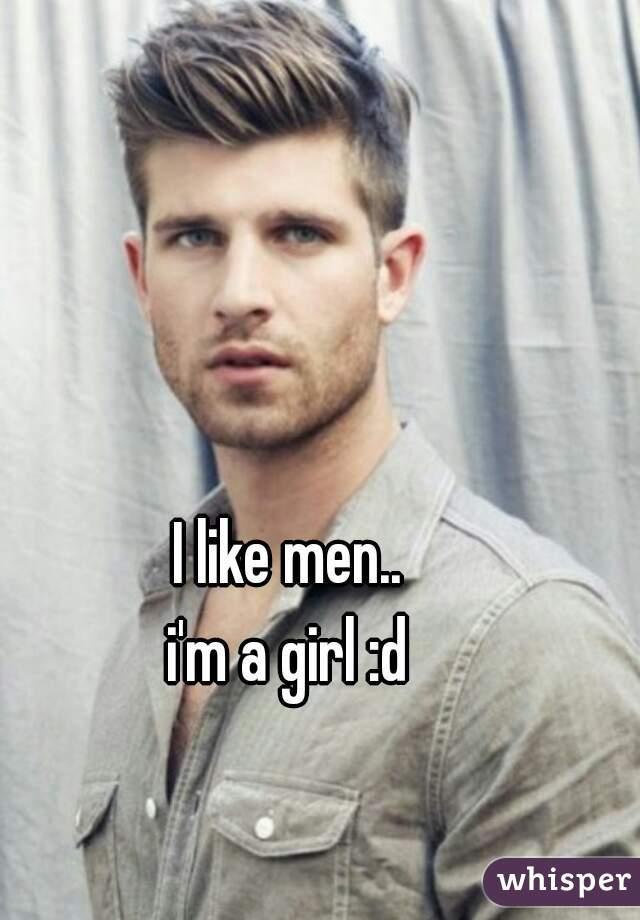 I like men..  i'm a girl :d