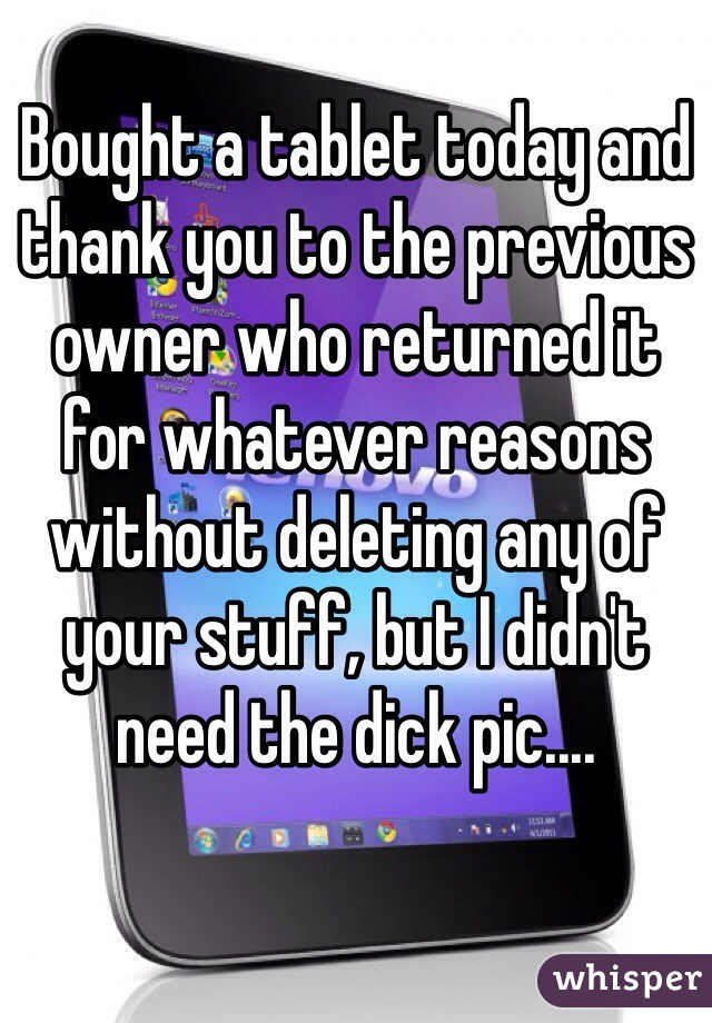 Bought a tablet today and thank you to the previous owner who returned it for whatever reasons without deleting any of your stuff, but I didn't need the dick pic....