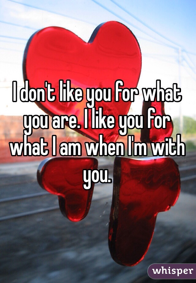 I don't like you for what you are. I like you for what I am when I'm with you.