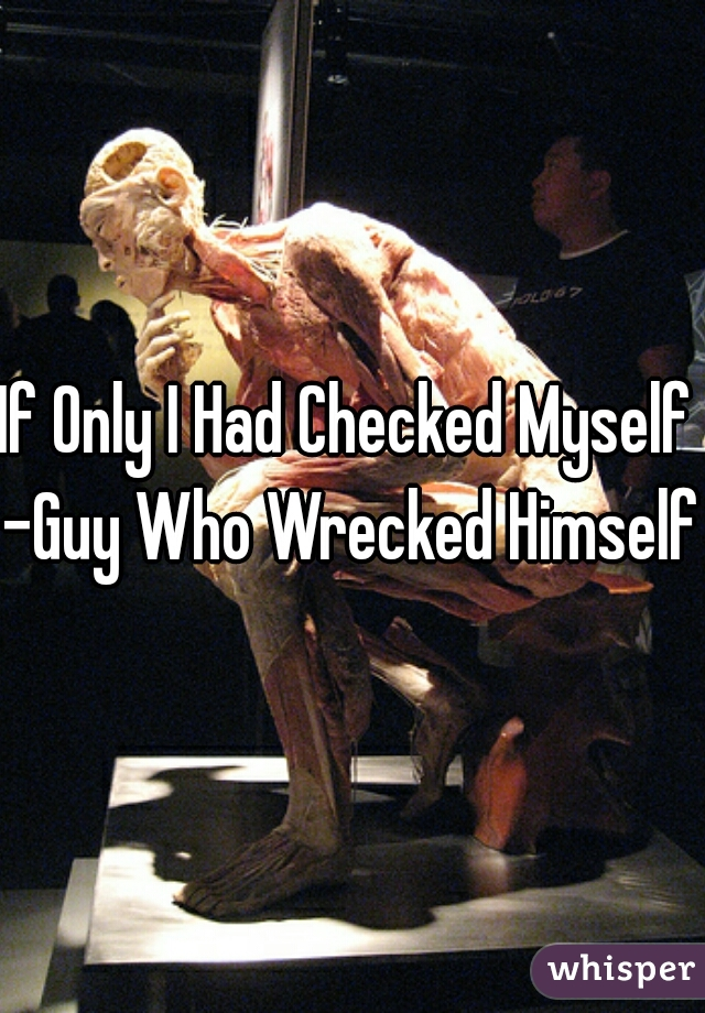 If Only I Had Checked Myself  -Guy Who Wrecked Himself