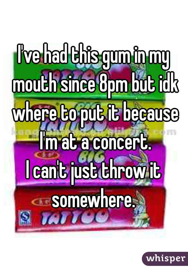 I've had this gum in my mouth since 8pm but idk where to put it because I'm at a concert. I can't just throw it somewhere.