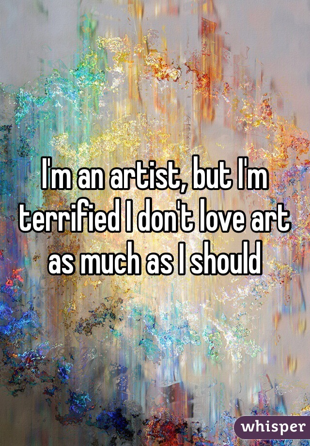 I'm an artist, but I'm terrified I don't love art as much as I should