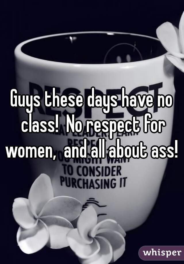 Guys these days have no class!  No respect for women,  and all about ass!