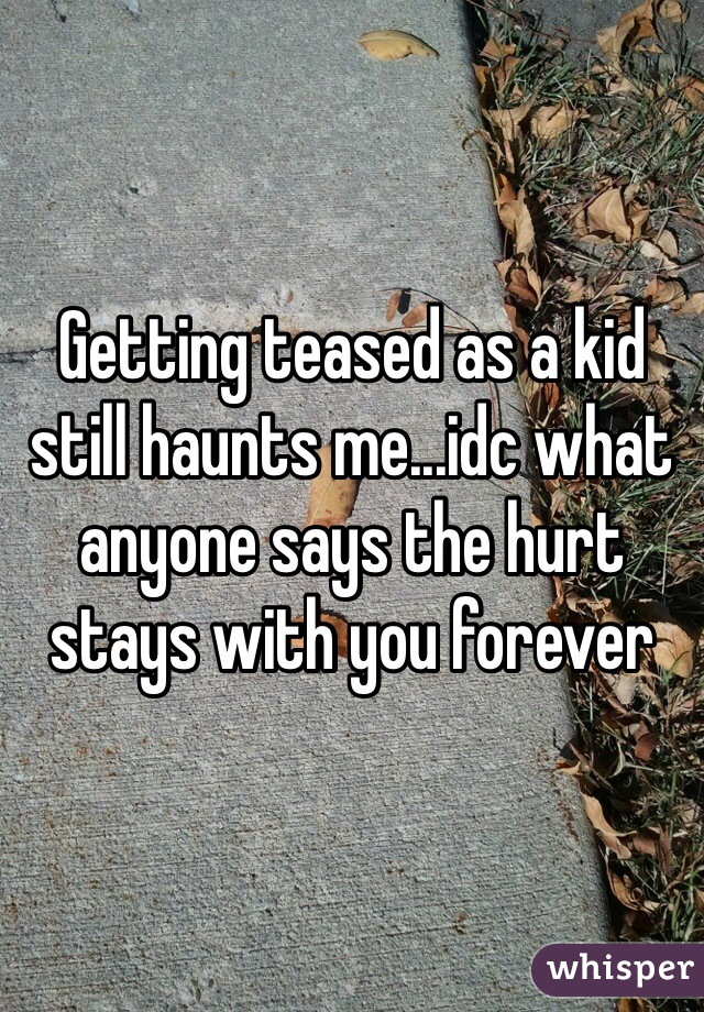 Getting teased as a kid still haunts me...idc what anyone says the hurt stays with you forever