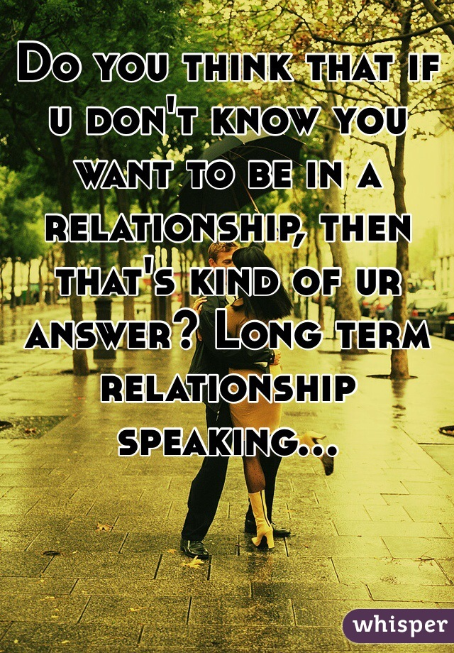 Do you think that if u don't know you want to be in a relationship, then that's kind of ur answer? Long term relationship speaking...