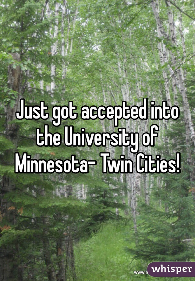 Just got accepted into the University of Minnesota- Twin Cities!
