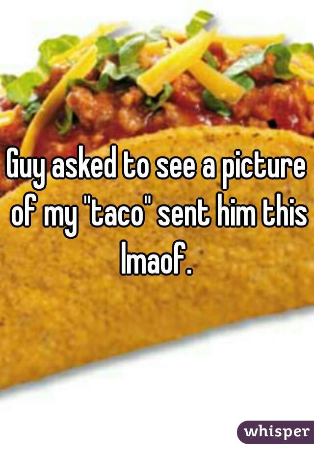 """Guy asked to see a picture of my """"taco"""" sent him this lmaof."""