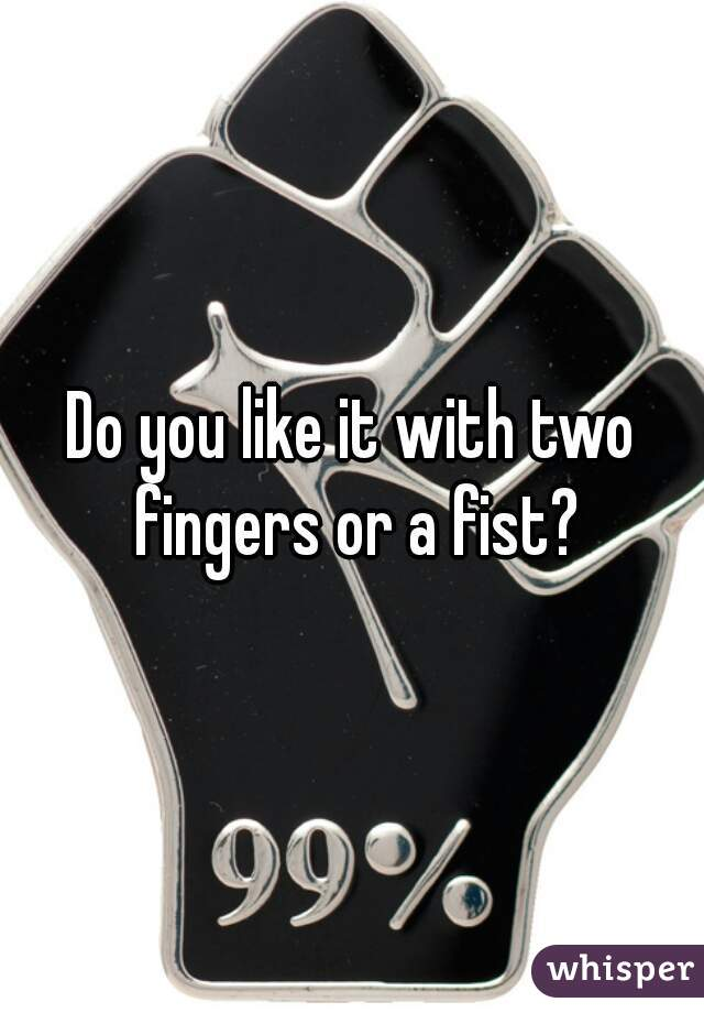 Do you like it with two fingers or a fist?