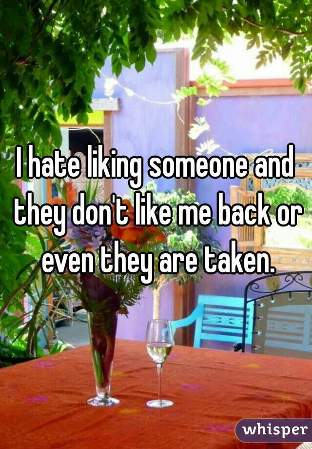 I hate liking someone and they don't like me back or even they are taken.