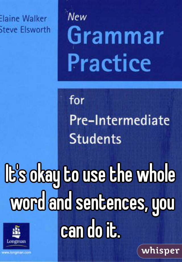 It's okay to use the whole word and sentences, you can do it.