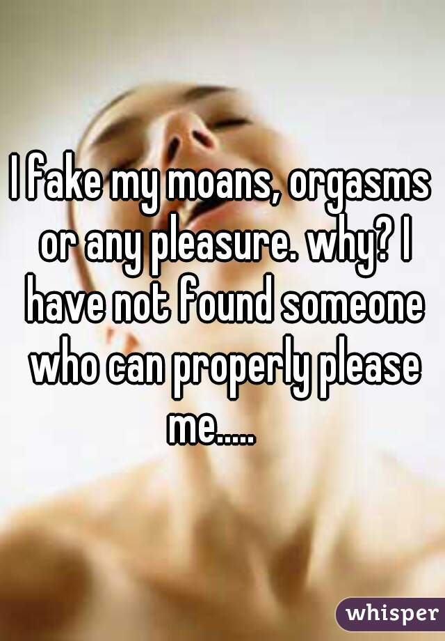 I fake my moans, orgasms or any pleasure. why? I have not found someone who can properly please me.....