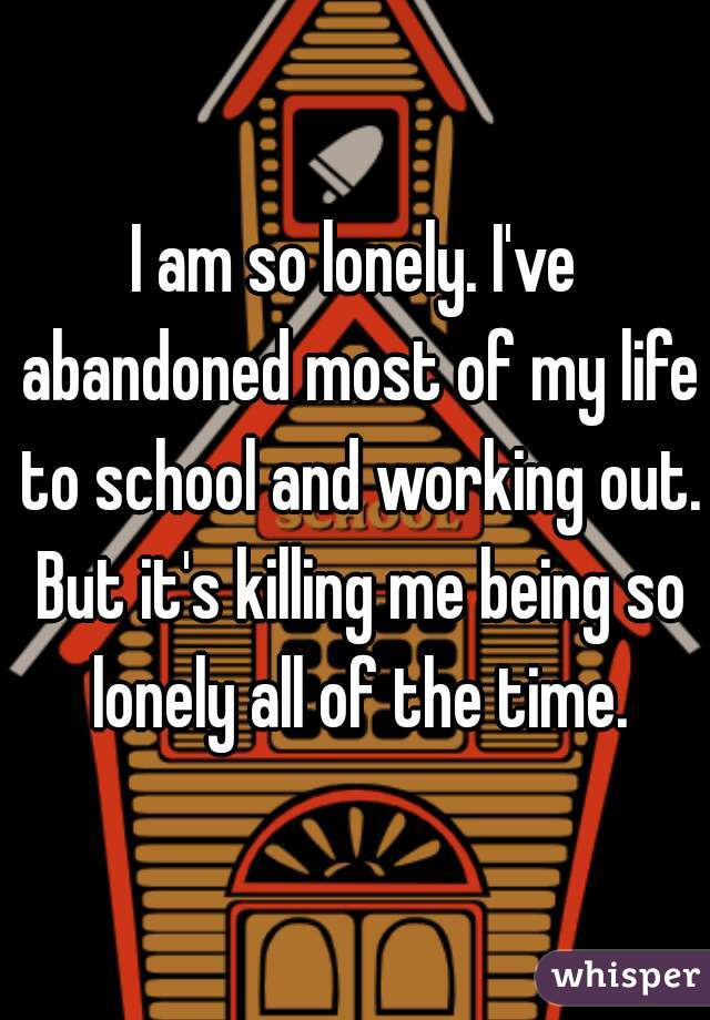 I am so lonely. I've abandoned most of my life to school and working out. But it's killing me being so lonely all of the time.