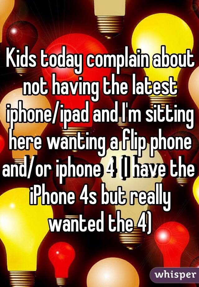 Kids today complain about not having the latest iphone/ipad and I'm sitting here wanting a flip phone and/or iphone 4 (I have the iPhone 4s but really wanted the 4)