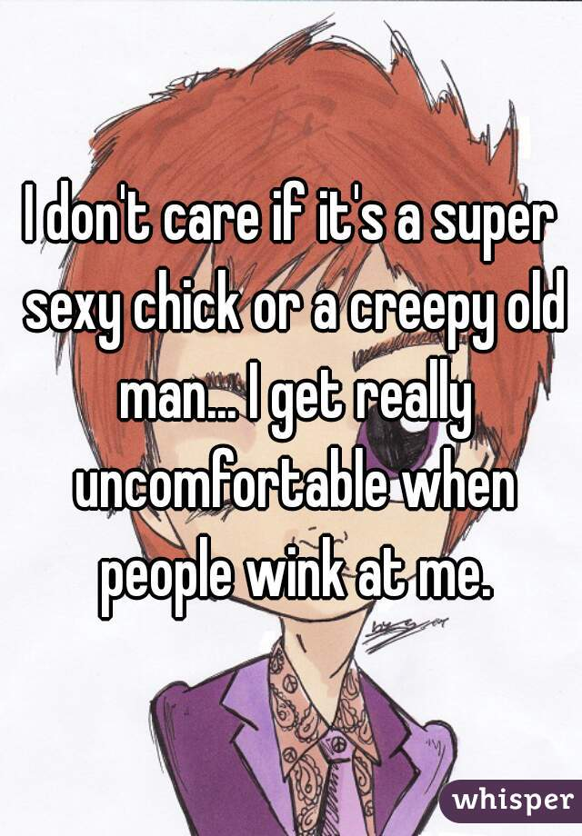 I don't care if it's a super sexy chick or a creepy old man... I get really uncomfortable when people wink at me.