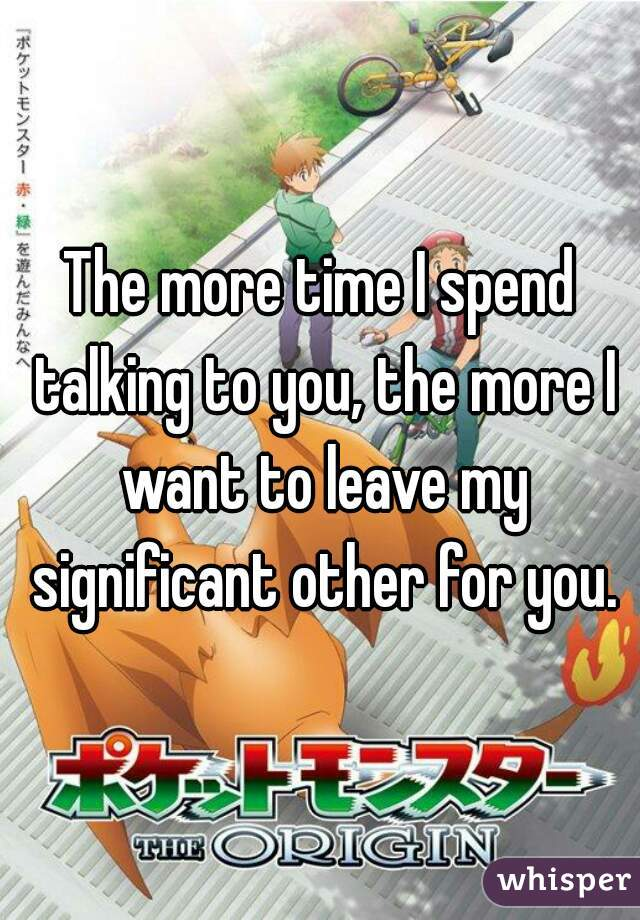 The more time I spend talking to you, the more I want to leave my significant other for you.