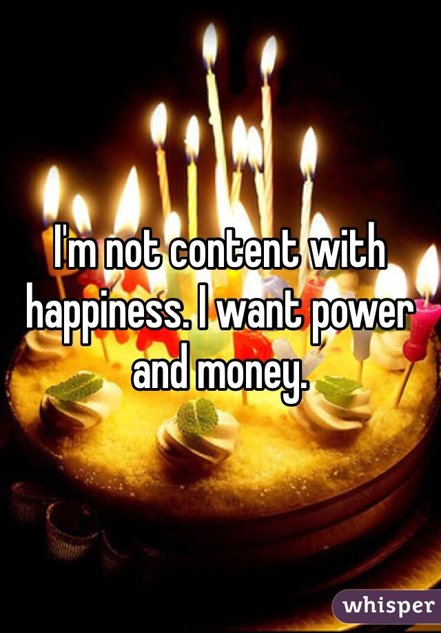 I'm not content with happiness. I want power and money.