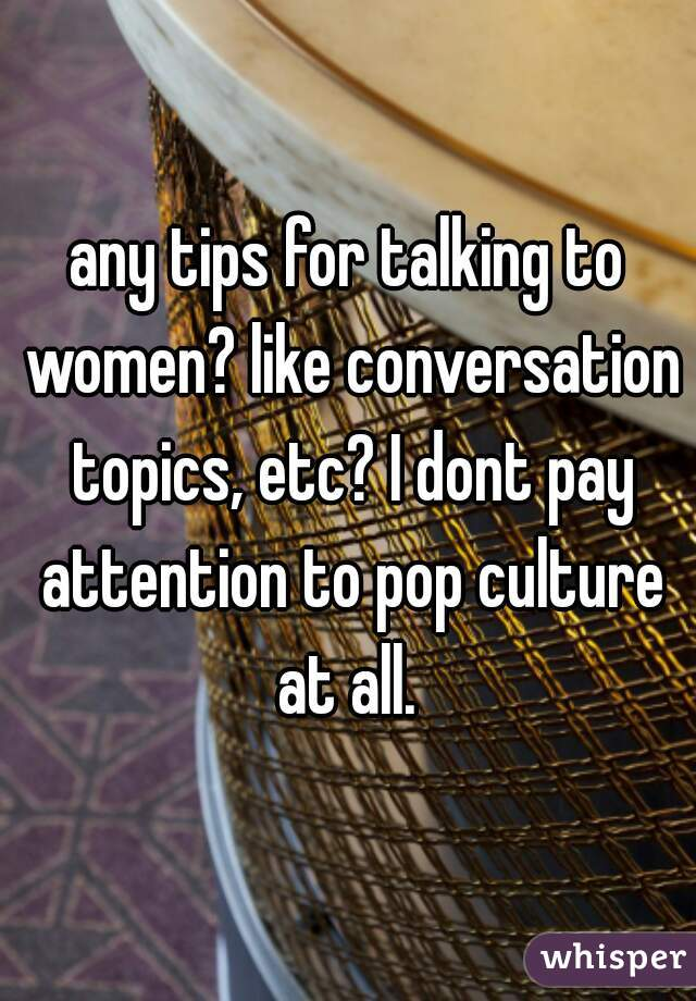 any tips for talking to women? like conversation topics, etc? I dont pay attention to pop culture at all.