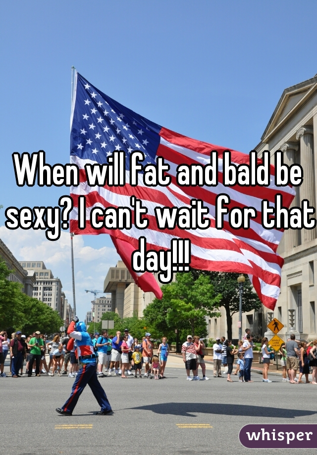 When will fat and bald be sexy? I can't wait for that day!!!