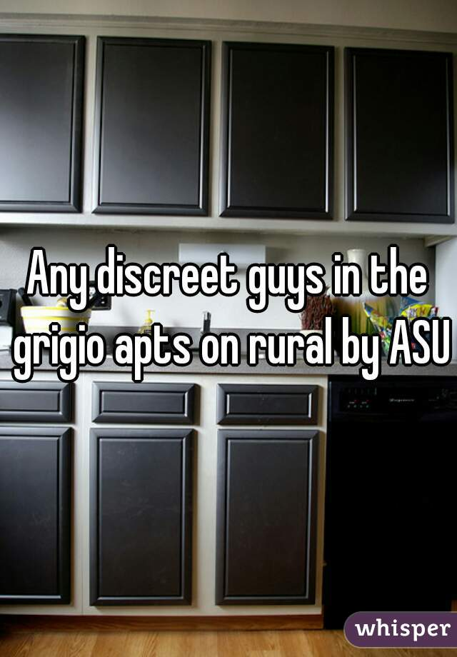 Any discreet guys in the grigio apts on rural by ASU?