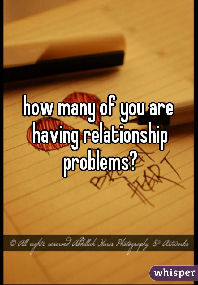 how many of you are having relationship problems?