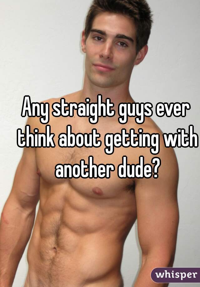 Any straight guys ever think about getting with another dude?