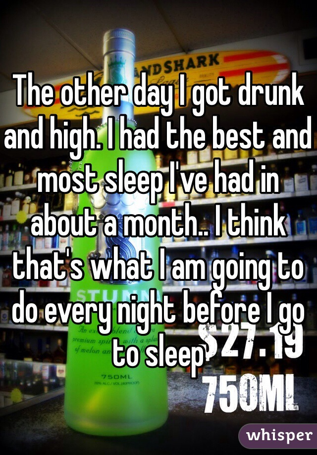 The other day I got drunk and high. I had the best and most sleep I've had in about a month.. I think that's what I am going to do every night before I go to sleep