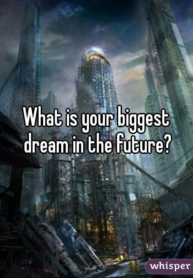 What is your biggest dream in the future?