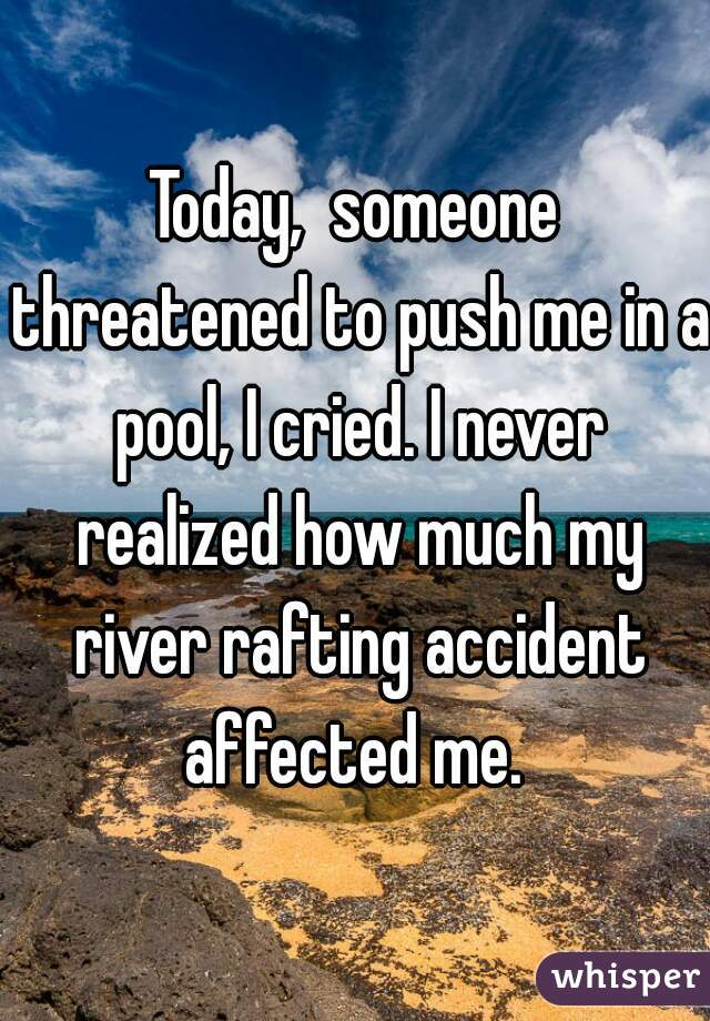 Today,  someone threatened to push me in a pool, I cried. I never realized how much my river rafting accident affected me.