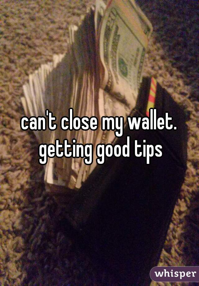 can't close my wallet. getting good tips