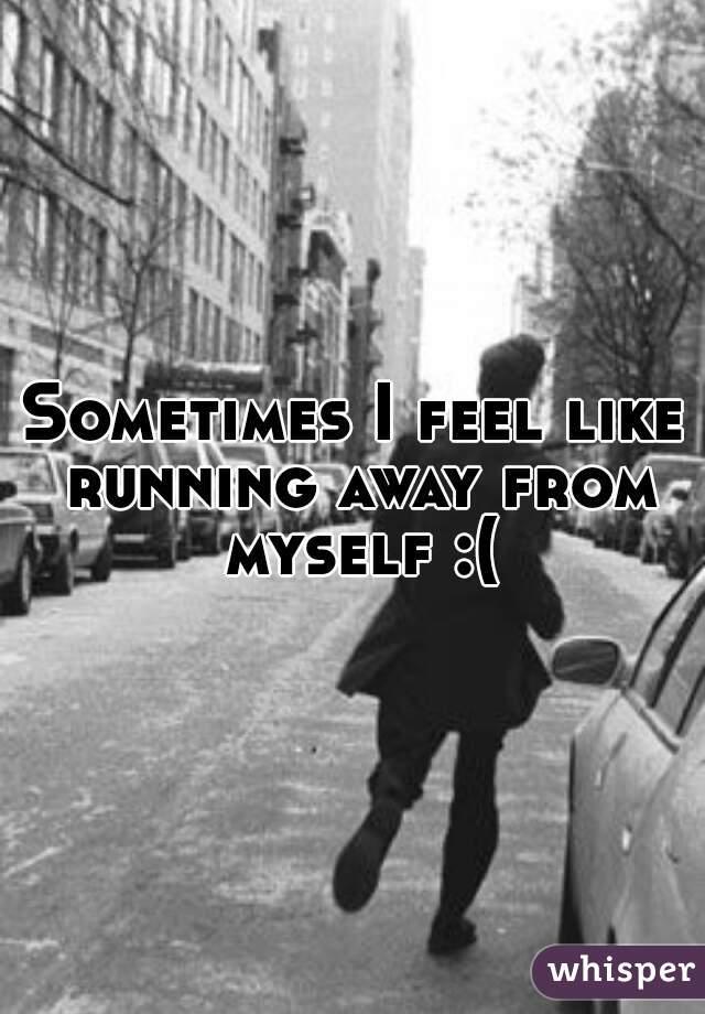 Sometimes I feel like running away from myself :(
