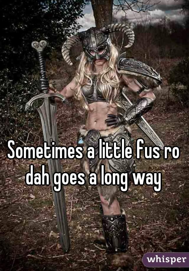 Sometimes a little fus ro dah goes a long way