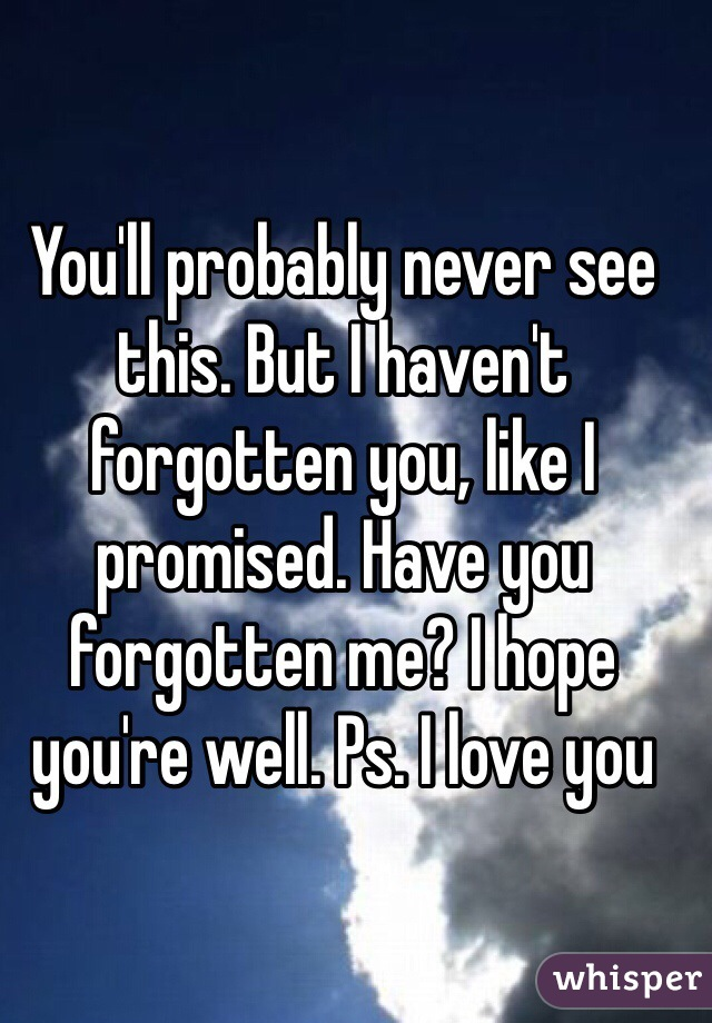 You'll probably never see this. But I haven't forgotten you, like I promised. Have you forgotten me? I hope you're well. Ps. I love you