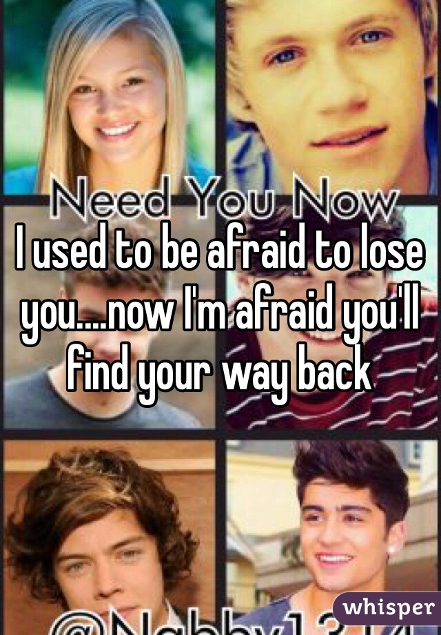 I used to be afraid to lose you....now I'm afraid you'll find your way back