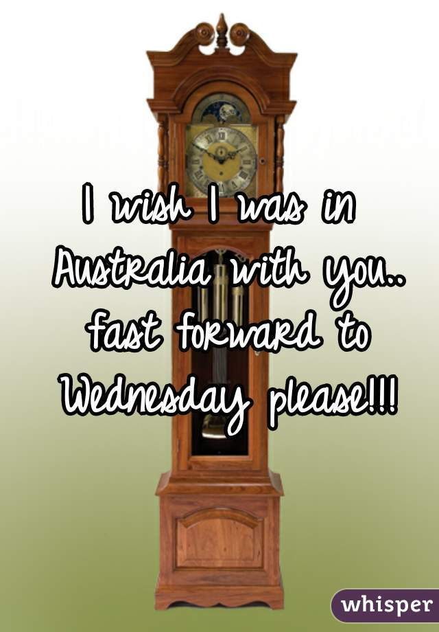 I wish I was in Australia with you.. fast forward to Wednesday please!!!