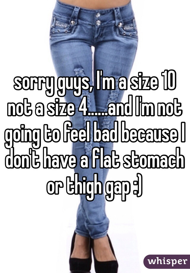 sorry guys, I'm a size 10 not a size 4......and I'm not going to feel bad because I don't have a flat stomach or thigh gap :)