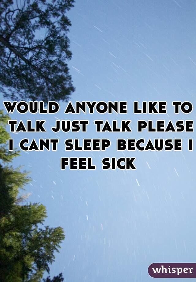 would anyone like to talk just talk please i cant sleep because i feel sick