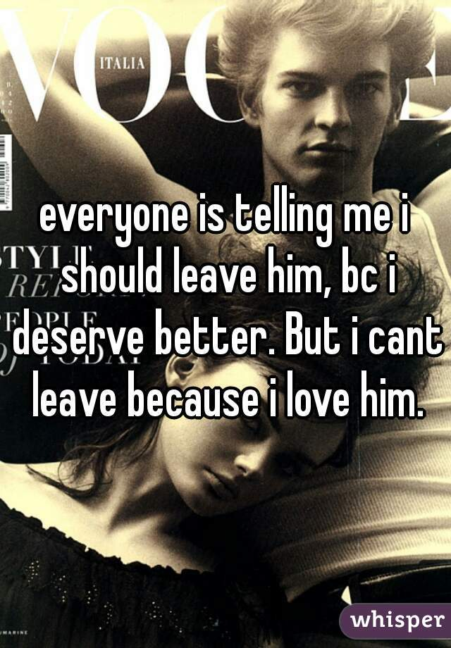 everyone is telling me i should leave him, bc i deserve better. But i cant leave because i love him.