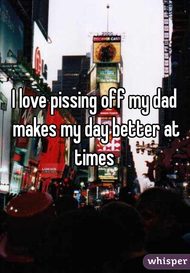 I love pissing off my dad makes my day better at times