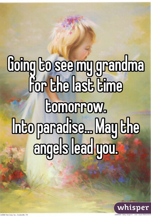 Going to see my grandma for the last time tomorrow. Into paradise... May the angels lead you.
