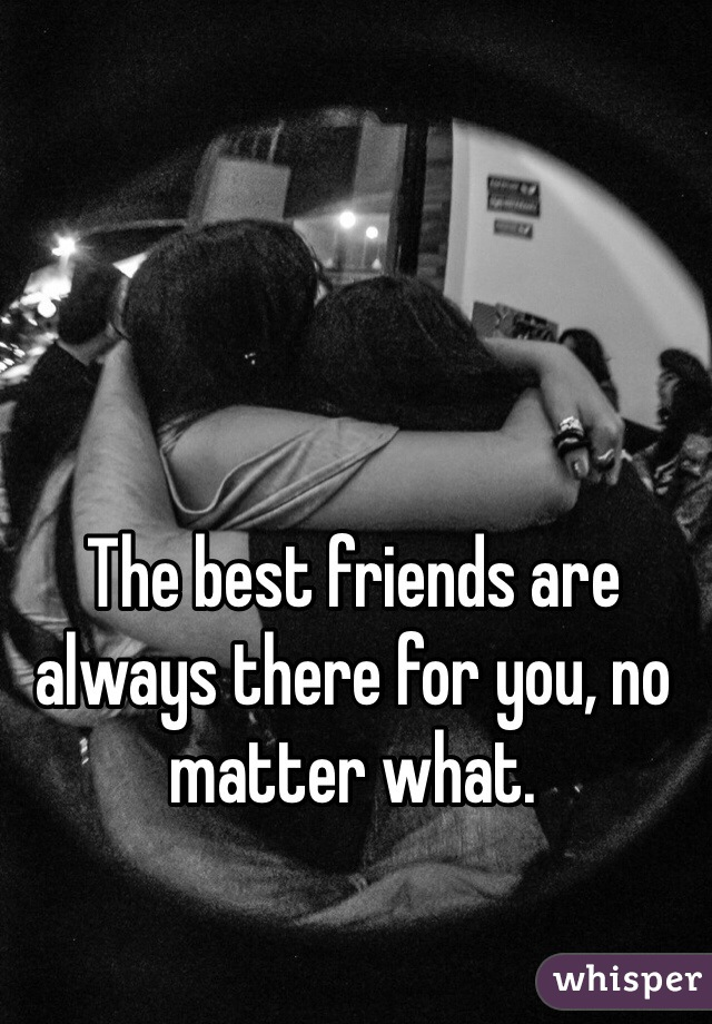 The best friends are always there for you, no matter what.