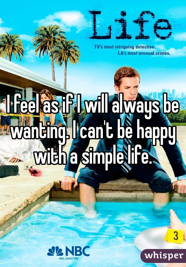 I feel as if I will always be wanting. I can't be happy with a simple life.