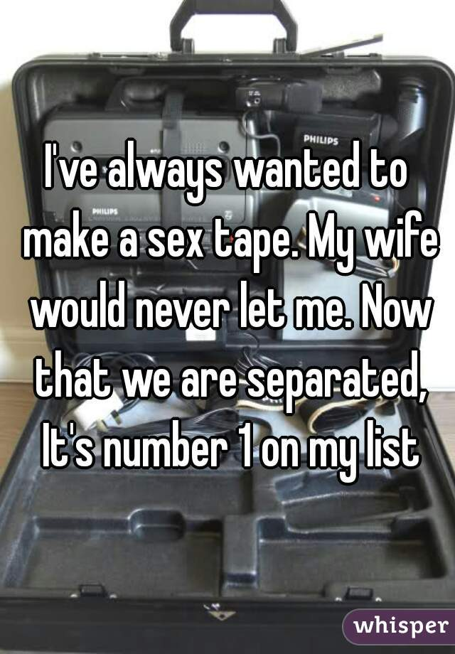 I've always wanted to make a sex tape. My wife would never let me. Now that we are separated, It's number 1 on my list