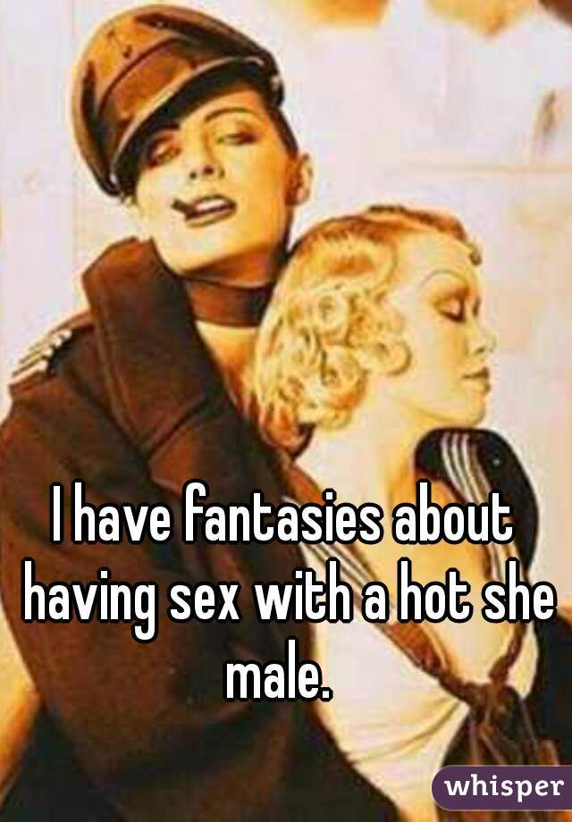 I have fantasies about having sex with a hot she male.