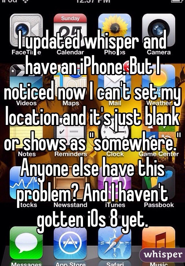"""I updated whisper and have an iPhone. But I noticed now I can't set my location and it's just blank or shows as """"somewhere."""" Anyone else have this problem? And I haven't gotten iOs 8 yet."""