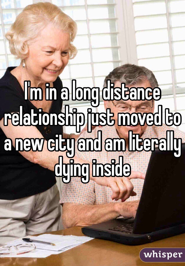 I'm in a long distance relationship just moved to a new city and am literally dying inside