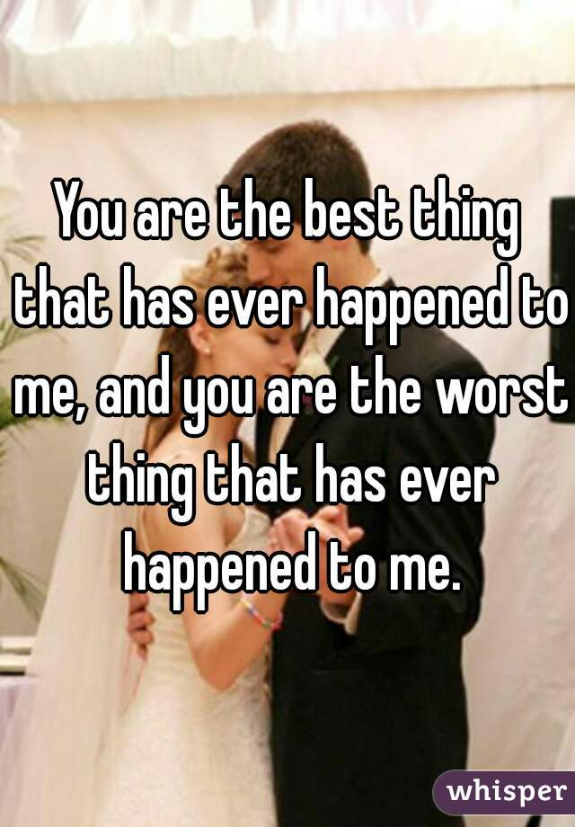 You are the best thing that has ever happened to me, and you are the worst thing that has ever happened to me.