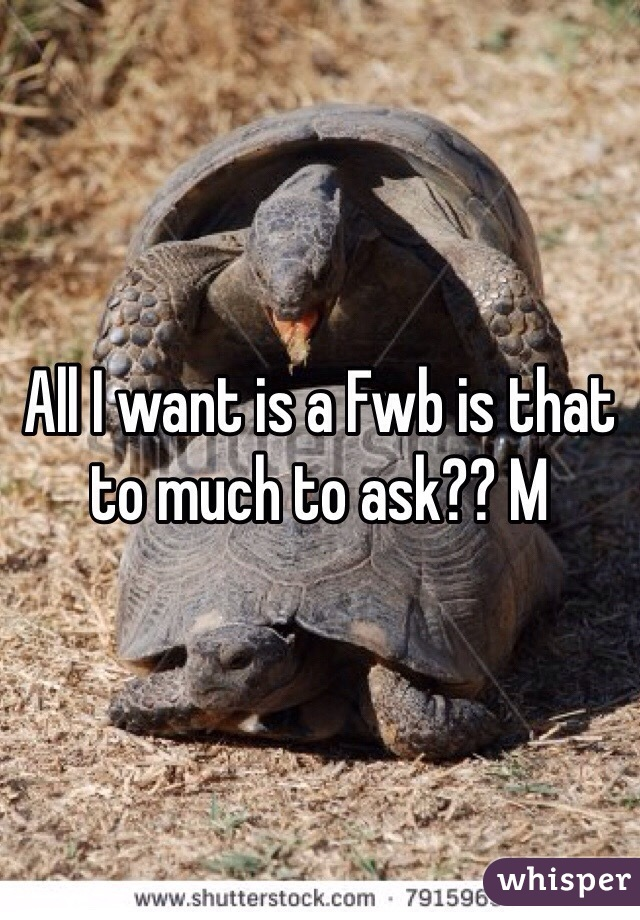 All I want is a Fwb is that to much to ask?? M