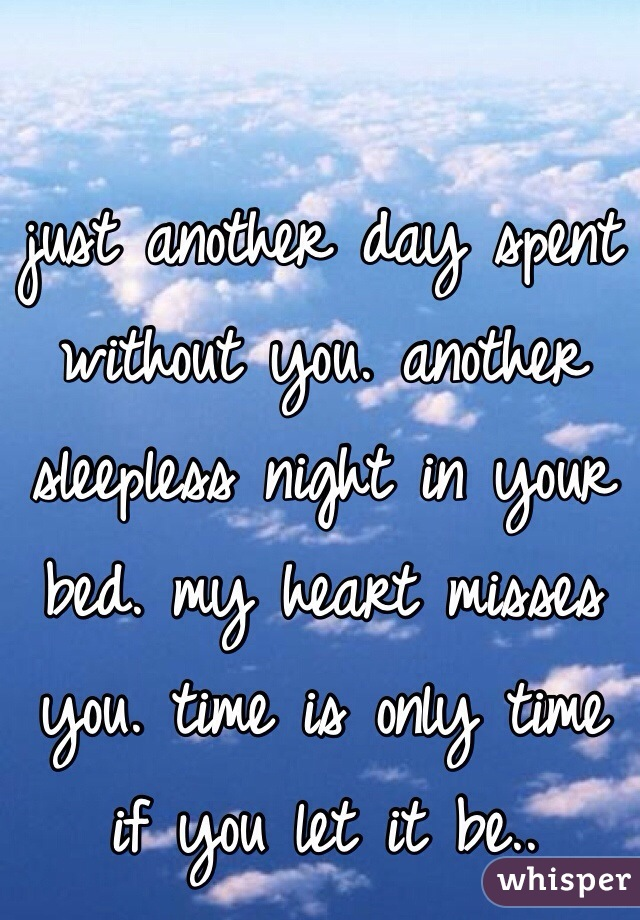 just another day spent without you. another sleepless night in your bed. my heart misses you. time is only time if you let it be..